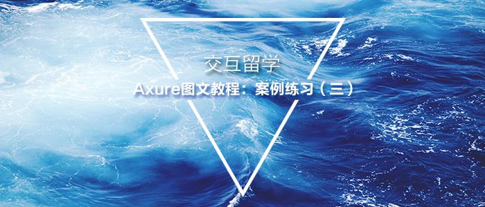 交互留学 | Axure图文教程:案例练习(三)