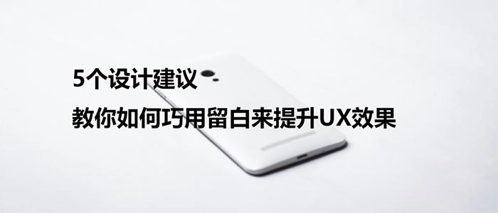 5个设计建议,教你如何巧用留白来提升UX效果